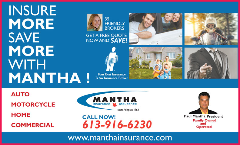 Mantha Insurance Brokers Ltd. (613-746-1450) - Display Ad - 35 MORE BROKERS INSURE FRIENDLY GET A FREE QUOTE NOW AND SAVE SAVE! MORE WITH MANTHA! AUTO MOTORCYCLE HOME Paul Mantha President CALL NOW! Family Owned and COMMERCIAL Operated 613-916-6230 www.manthainsurance.com