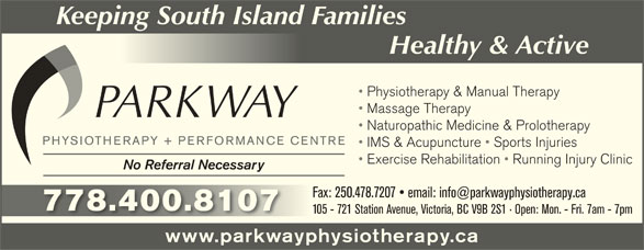 Parkway Physiotherapy & Performance Centre (250-478-7227) - Display Ad - Keeping South Island Families Healthy & ActiveHealty &cti Physiotherapy & Manual Therapy Massage Therapy Naturopathic Medicine & Prolotherapy IMS & Acupuncture   Sports Injuries Exercise Rehabilitation   Running Injury Clinic No Referral Necessary 778.400.8107778.400.8107 105 - 721 Station Avenue, Victoria, BC V9B 2S1   Open: Mon. - Fri. 7am - 7pm www.parkwayphysiotherapy.ca