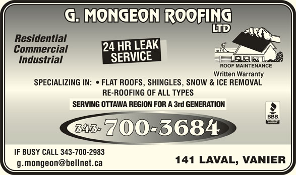 Mongeon G Couvreur Ltée (613-745-3074) - Annonce illustrée======= - ResidentialResidential 24 HR LEAK CommercialCommercial SERVICESPECIALIZING IN:    FLAT ROOFS, SHINGLES, SNOW & ICE REMOVALSERVICESP IndustrialIndustrial ROOF MAINTENANCEROOF MAINTENANCE Written WarrantyWritten Warranty ECIALIZING IN:    FLAT ROOFS, SHINGLES, SNOW & ICE REMOVAL RE-ROOFING OF ALL TYPESRE-ROOFING OF ALL TYPES SERVING OTTAWA REGION FOR A 3rd GENERATION 343-343- 700-3684700-3684 IF BUSY CALL 343-700-2983IF BUSY CALL 343-700-2983 141 LAVAL, VANIER141 LAVAL, VANIER