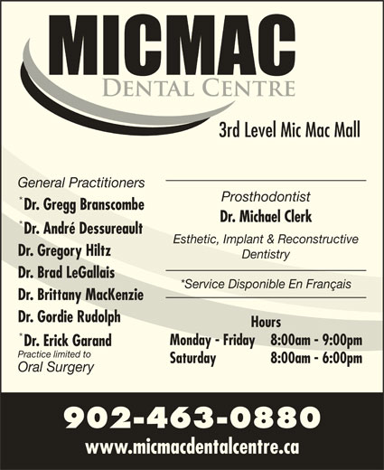 Mic Mac Dental Centre (902-463-0880) - Display Ad - 3rd Level Mic Mac Mall General Practitioners Prosthodontist Dr. Gregg Branscombe Dr. Michael Clerk Dr. André Dessureault Esthetic, Implant & Reconstructive Dr. Gregory Hiltz Dentistry Dr. Brad LeGallais *Service Disponible En Français Dr. Brittany MacKenzie Dr. Gordie Rudolph Hours Monday - Friday 8:00am - 9:00pm Dr. Erick Garand Practice limited to Saturday 8:00am - 6:00pm Oral Surgery 902-463-0880 www.micmacdentalcentre.ca