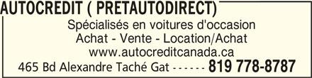 Autocredit ( Pretautodirect) (819-778-8787) - Annonce illustrée======= - AUTOCREDIT ( PRETAUTODIRECT) Spécialisés en voitures d'occasion Achat - Vente - Location/Achat www.autocreditcanada.ca 465 Bd Alexandre Taché Gat ------ 819 778-8787