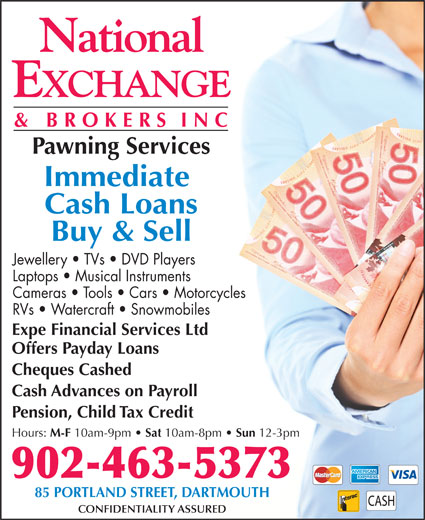 National Exchange & Brokers Inc (902-463-5373) - Display Ad - Pawning Services Immediate Cash Loans Buy & Sell Jewellery   TVs   DVD Players Laptops   Musical Instruments Cameras   Tools   Cars   Motorcycles RVs   Watercraft   Snowmobiles Expe Financial Services Ltd Offers Payday Loans Cheques Cashed Cash Advances on Payroll Pension, Child Tax Credit Hours: M-F 10am-9pm Sat 10am-8pm Sun 12-3pm 902-463-5373 85 PORTLAND STREET, DARTMOUTH CONFIDENTIALITY ASSURED
