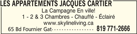 Skyline Living (819-771-2666) - Annonce illustrée======= - LES APPARTEMENTS JACQUES CARTIERLES APPARTEMENTS JACQUES CARTIER LES APPARTEMENTS JACQUES CARTIER LES APPARTEMENTS JACQUES CARTIERLES APPARTEMENTS JACQUES CARTIER La Campagne En ville! 1 - 2 & 3 Chambres - Chauffé - Éclairé www.skylineliving.ca 819 771-2666 65 Bd Fournier Gat-----------------