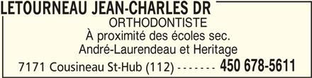Létourneau Jean-Charles Dr (450-678-5611) - Annonce illustrée======= - 7171 Cousineau St-Hub (112) ------- LETOURNEAU JEAN-CHARLES DR LETOURNEAU JEAN-CHARLES DR ORTHODONTISTE À proximité des écoles sec. André-Laurendeau et Heritage 450 678-5611