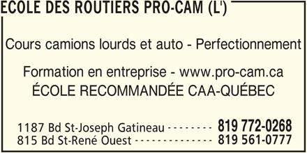 L'Ecole Des Routiers Pro-Cam (819-772-0268) - Annonce illustrée======= - ECOLE DES ROUTIERS PRO-CAM (L') Cours camions lourds et auto - Perfectionnement Formation en entreprise - www.pro-cam.ca ÉCOLE RECOMMANDÉE CAA-QUÉBEC -------- 819 772-0268 1187 Bd St-Joseph Gatineau -------------- 819 561-0777 815 Bd St-René Ouest