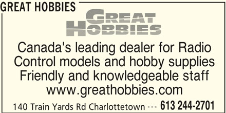 Great Hobbies Inc (613-244-2701) - Display Ad - GREAT HOBBIES Canada's leading dealer for Radio Control models and hobby supplies Friendly and knowledgeable staff www.greathobbies.com --- 613 244-2701 140 Train Yards Rd Charlottetown