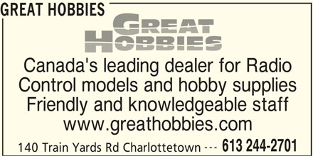 Great Hobbies Inc (613-244-2701) - Display Ad - Friendly and knowledgeable staff Canada's leading dealer for Radio Control models and hobby supplies www.greathobbies.com --- 613 244-2701 140 Train Yards Rd Charlottetown GREAT HOBBIES