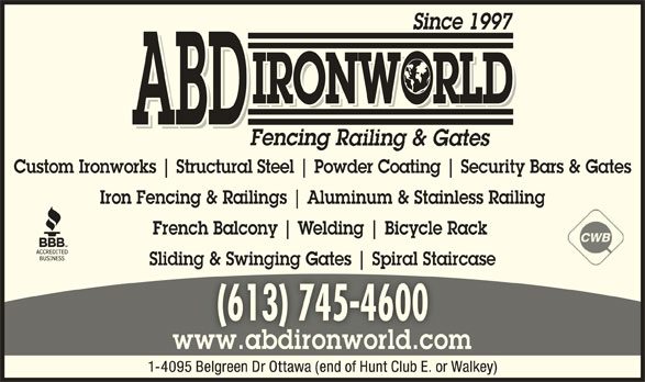 ABD IronWorld Fencing Railing & Gates (613-745-4600) - Display Ad - Since 1997 IRONWORLD ABD Fencing R Custom Ironworks Structural Steel Powder Coating Security Bars & Gates Iron Fencing & Railings Aluminum & Stainless Railing French Balcony Welding Bicycle Rack Sliding & Swinging Gates Spiral Staircaseg ging pi (613) 745-4600(613) 745-4600 www.abdironworld.comww.abdironworld.co 1-4095 Belgreen Dr Ottawa (end of Hunt Club E. or Walkey)