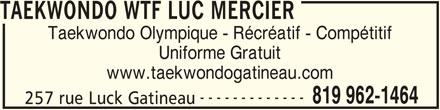 Ecole de Taekwondo Luc Mercier (W T F style Olympique) (819-962-1464) - Annonce illustrée======= - TAEKWONDO WTF LUC MERCIER Taekwondo Olympique - Récréatif - Compétitif Uniforme Gratuit www.taekwondogatineau.com ------------- 819 962-1464 257 rue Luck Gatineau