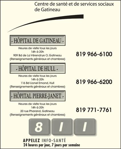 Hôpital de Gatineau (819-966-6100) - Annonce illustrée======= - - HÔPITAL DE GATINEAU - Heures de visite tous les jours 14h à 20h 819 966-6100 909 Bd de La Vérendrye O, Gatineau (Renseignements généraux et chambres) - HÔPITAL DE HULL - Heures de visite tous les jours 14h à 20h 819 966-6200 116 Bd Lionel Emond, Hull (Renseignements généraux et chambres) - HÔPITAL PIERRE-JANET - Heures de visite tous les jours 14h à 20h 819 771-7761 20 rue Pharand, Gatineau (Renseignements généraux et chambres) APPELEZ INFO-SANTÉ 24 heures par jour, 7 jours par semaine