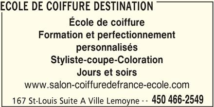 Ecole de Coiffure Destination (450-466-2549) - Annonce illustrée======= - Styliste-coupe-Coloration Jours et soirs www.salon-coiffuredefrance-ecole.com -- 450 466-2549 167 St-Louis Suite A Ville Lemoyne ECOLE DE COIFFURE DESTINATION École de coiffure Formation et perfectionnement personnalisés