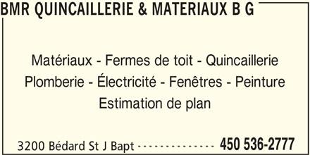BMR (450-536-2777) - Annonce illustrée======= - BMR QUINCAILLERIE & MATERIAUX B G Matériaux - Fermes de toit - Quincaillerie Plomberie - Électricité - Fenêtres - Peinture Estimation de plan -------------- 450 536-2777 3200 Bédard St J Bapt