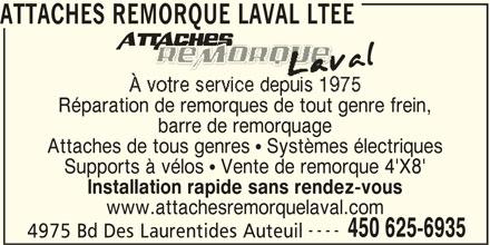 Attaches Remorque Laval Ltée (450-625-6935) - Annonce illustrée======= - ATTACHES REMORQUE LAVAL LTEE Réparation de remorques de tout genre frein, barre de remorquage Attaches de tous genres   Systèmes électriques Supports à vélos   Vente de remorque 4'X8' Installation rapide sans rendez-vous www.attachesremorquelaval.com ---- 450 625-6935 4975 Bd Des Laurentides Auteuil