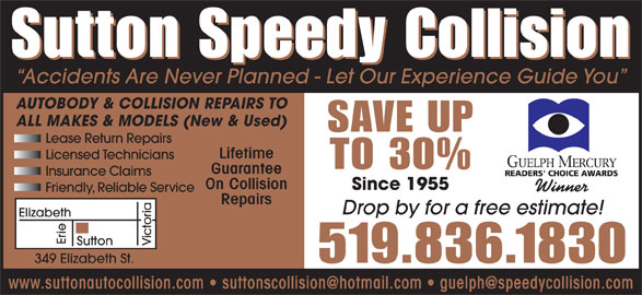 Sutton Speed Collision (519-836-1830) - Display Ad - Sutton Speedy Collision Accidents Are Never Planned - Let Our Experience Guide You AUTOBODY & COLLISION REPAIRS TO ALL MAKES & MODELS (New & Used) SAVE UP Lifetime Licensed Technicians TO 30% Guarantee Insurance Claims On Collision Since 1955 Winner Friendly, Reliable Service Repairs Drop by for a free estimate! Elizabeth Erie Sutton Victoria Lease Return Repairs 519.836.1830 349 Elizabeth St.