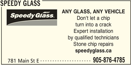 Speedy Glass (289-270-3448) - Display Ad - SPEEDY GLASS ANY GLASS, ANY VEHICLE Don't let a chip turn into a crack Expert installation by qualified technicians Stone chip repairs speedyglass.ca --------------------- 905-876-4785 781 Main St E SPEEDY GLASS
