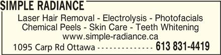 Simple Radiance (613-831-4419) - Display Ad - SIMPLE RADIANCESIMPLE RADIANCE SIMPLE RADIANCE Laser Hair Removal - Electrolysis - Photofacials Chemical Peels - Skin Care - Teeth Whitening www.simple-radiance.ca 613 831-4419 1095 Carp Rd Ottawa --------------