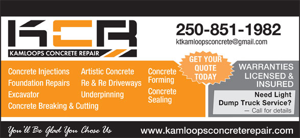 Kamloops Concrete Repair (250-851-1982) - Display Ad - GET YOUR WARRANTIES QUOTE Concrete Injections Artistic Concrete Concrete LICENSED & TODAY Forming Foundation Repairs Re & Re Driveways INSURED Concrete Need Light Excavator Underpinning Sealing Dump Truck Service? Concrete Breaking & Cutting Call for details www.kamloopsconcreterepair.com 250-851-1982