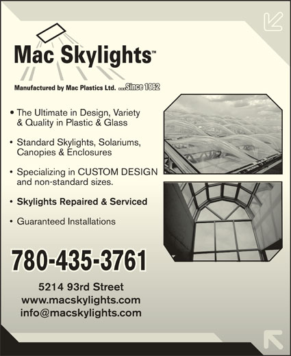 Mac Plastics Ltd (780-435-3761) - Display Ad - Specializing in CUSTOM DESIGN  Specializing in CUSTOM DESIGN and non-standard sizes. and non-standard sizes. Skylights Repaired & Serviced Guaranteed Installations  Guaranteed Installations 780-435-3761 5214 93rd Street5214 93rd Street www.macskylights.comwww.macskylights.com The Ultimate in Design, Variety & Quality in Plastic & Glass & Quality in Plastic & Glass Standard Skylights, Solariums,  Standard Skylights, Solariums, Canopies & Enclosures Canopies & Enclosures