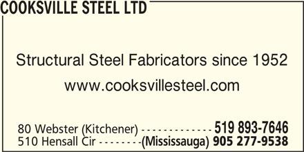 Cooksville Steel Ltd (905-277-9538) - Display Ad - COOKSVILLE STEEL LTD Structural Steel Fabricators since 1952 www.cooksvillesteel.com 519 893-7646 80 Webster (Kitchener) ------------- 510 Hensall Cir -------- (Mississauga) 905 277-9538
