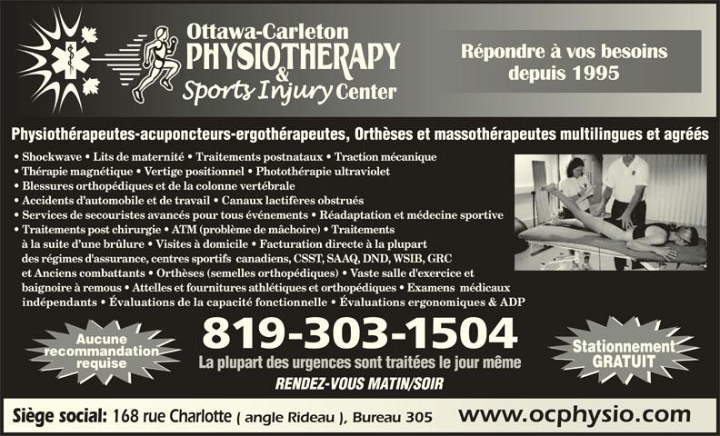 Ottawa Carleton Physiotherapy & Sports Injury Center (613-789-0015) - Annonce illustrée======= - indépendants   Évaluations de la capacité fonctionnelle   Évaluations ergonomiques & ADP Aucune 819-303-1504 Stationnement recommandation GRATUIT requise La plupart des urgences sont traitées le jour même RENDEZ-VOUS MATIN/SOIR www.ocphysio.comwww.ocphysio.com Siège social: 168 rue Charlotte ( angle Rideau ), Bureau 305 Siège social: 168 rue Charlotte ( angle Rideau ), Bureau 305 Répondre à vos besoinsRépondre à vos besoins depuis 1995depuis 1995 Physiothérapeutes-acuponcteurs-ergothérapeutes, Orthèses et massothérapeutes multilingues et agréés Shockwave   Lits de maternité   Traitements postnataux   Traction mécanique Thérapie magnétique   Vertige positionnel   Photothérapie ultraviolet Blessures orthopédiques et de la colonne vertébrale Accidents d automobile et de travail   Canaux lactifères obstrués Services de secouristes avancés pour tous événements   Réadaptation et médecine sportive Traitements post chirurgie   ATM (problème de mâchoire)   Traitements à la suite d une brûlure   Visites à domicile   Facturation directe à la plupart des régimes d'assurance, centres sportifs  canadiens, CSST, SAAQ, DND, WSIB, GRC et Anciens combattants   Orthèses (semelles orthopédiques)   Vaste salle d'exercice et baignoire à remous   Attelles et fournitures athlétiques et orthopédiques   Examens  médicaux