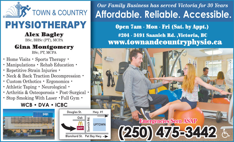 Town & Country Physiotherapy (250-475-3442) - Display Ad - Our Family Business has served Victoria for 30 YearsO Open 7am - Mon - Fri (Sat. by Appt.) Alex Bagley #204 - 3491 Saanich Rd. ,Victoria, BC BSc, BHSc (PT), MCPA www.townandcountryphysio.ca Gina Montgomery BSc, PT, MCPA Douglas St. Hwy. #1 .O ak Emergencies Seen ASAP UPTOWN 3491 Pat Bay Hwy.Blanshard St.