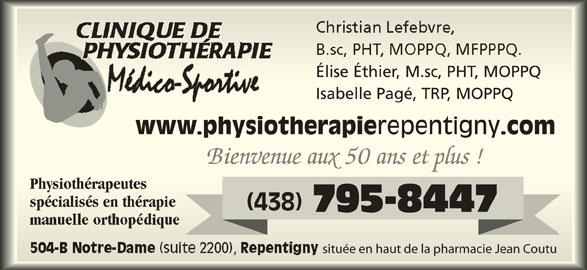Clinique de Physiothérapie Médico-Sportive (450-657-5174) - Annonce illustrée======= - Élise Éthier, M.sc, PHT, MOPPQÉlise Éthier, M.sc, PHT, MOPPQ Isabelle Pagé, TRP, MOPPQbelle Pagé, TRP, MOPPQ www.physiotherapie repentigny .comwww.physiotherapie Bienvenue aux 50 ans et plus ! PhysiothérapeutesPhysiothérapeutes spécialisés en thérapiespécialisés en thérapie (438) 795-8447 située en haut de la pharmacie Jean Coutusituée en haut de la pharmacie Jean Coutu