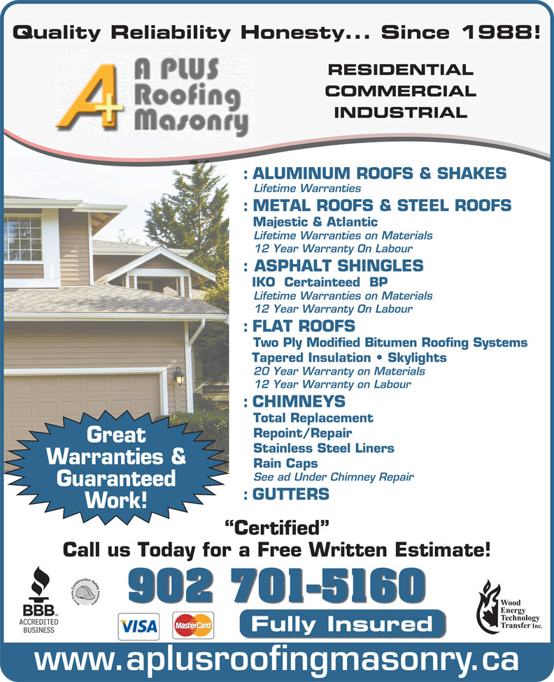 A-Plus Roofing & Masonry Ltd (902-463-8060) - Display Ad - Quality Reliability Honesty... Since 1988! RESIDENTIAL COMMERCIAL INDUSTRIAL : ALUMINUM ROOFS & SHAKES Lifetime Warranties : METAL ROOFS & STEEL ROOFS Majestic & Atlantic Lifetime Warranties on Materials 12 Year Warranty On Labour : ASPHALT SHINGLES : GUTTERS Work! Certified Call us Today for a Free Written Estimate! 902 701-5160 Fully Insured www.aplusroofingmasonry.ca Guaranteed IKO  Certainteed  BP Lifetime Warranties on Materials 12 Year Warranty On Labour : FLAT ROOFS Two Ply Modified Bitumen Roofing Systems Tapered Insulation   Skylights 20 Year Warranty on Materials 12 Year Warranty on Labour : CHIMNEYS Total Replacement Repoint/Repair Great Stainless Steel Liners Warranties & Rain Caps See ad Under Chimney Repair