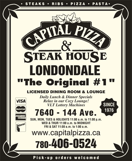 """Capital Pizza & Steakhouse (780-406-0524) - Display Ad - STEAKS   RIBS   PIZZA PASTA LONDONDALE """"The Original #1"""" LICENSED DINING ROOM & LOUNGE Daily Lunch & Dinner Specials Relax in our Cozy Lounge! VLT Lottery Machines SINCE 1976 7640 - 144 Ave. SUN, MON, TUES & HOLIDAYS 11:00 a.m. to 11:00 p.m. WED & THUR 11:00 a.m. to MIDNIGHT FRI & SAT 11:00 a.m. to 1:00 a.m. www.capitalpizza.ca 780-406-0524 Pick-up orders welcomed"""