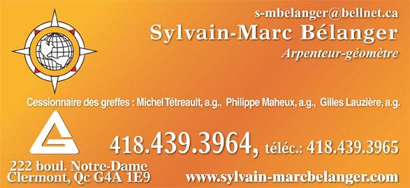 Bélanger Sylvain-Marc (418-439-3964) - Annonce illustrée======= - Sylvain-Marc Bélanger Arpenteur-géomètre Cessionnaire des greffes : Michel Tétreault, a.g.,  Philippe Maheux, a.g.,  Gilles Lauzière, a.g. 418.439.3964, téléc.: 418.439.3965 222 boul. Notre-Dame Da www.sylvain-marcbelanger.com Clermont, Qc G4A 1E9