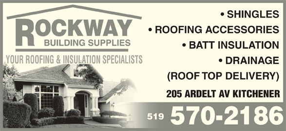 Rockway Building Supplies (519-570-2186) - Display Ad - SHINGLES ROOFING ACCESSORIES BATT INSULATION YOUR ROOFING & INSULATION SPECIALISTSYOUR ROOFING & INSULATION SPECIALISTSSTSSPECIALIN IONSULAT & I ROOFINGYOUR DRAINAGE (ROOF TOP DELIVERY) 205 ARDELT AV KITCHENER 519519 570-2186 SHINGLES ROOFING ACCESSORIES BATT INSULATION YOUR ROOFING & INSULATION SPECIALISTSYOUR ROOFING & INSULATION SPECIALISTSSTSSPECIALIN IONSULAT & I ROOFINGYOUR DRAINAGE 205 ARDELT AV KITCHENER 519519 570-2186 (ROOF TOP DELIVERY)