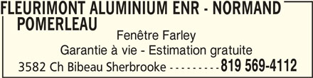 Fleurimont Aluminium Enr (819-569-4112) - Annonce illustrée======= - FLEURIMONT ALUMINIUM ENR - NORMAND POMERLEAU POMERLEAU    POMERLEAU Fenêtre Farley Garantie à vie - Estimation gratuite 819 569-4112 3582 Ch Bibeau Sherbrooke --------- FLEURIMONT ALUMINIUM ENR - NORMAND     POMERLEAUFLEURIMONT ALUMINIUM ENR - NORMAND