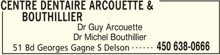 Centre Dentaire Arcouette & Bouthillier (450-638-0666) - Display Ad - CENTRE DENTAIRE ARCOUETTE & BOUTHILLIER Dr Guy Arcouette Dr Michel Bouthillier ------ 450 638-0666 51 Bd Georges Gagne S Delson CENTRE DENTAIRE ARCOUETTE &