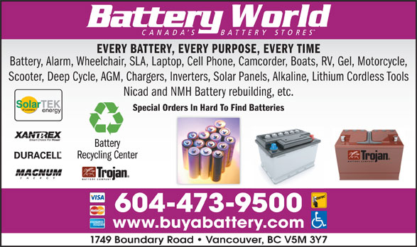 Battery World Corp (604-473-9500) - Display Ad - EVERY BATTERY, EVERY PURPOSE, EVERY TIME Battery, Alarm, Wheelchair, SLA, Laptop, Cell Phone, Camcorder, Boats, RV, Gel, Motorcycle, Scooter, Deep Cycle, AGM, Chargers, Inverters, Solar Panels, Alkaline, Lithium Cordless Tools Nicad and NMH Battery rebuilding, etc. Special Orders In Hard To Find Batteries 604-473-9500 www.buyabattery.com 1749 Boundary Road   Vancouver, BC V5M 3Y7