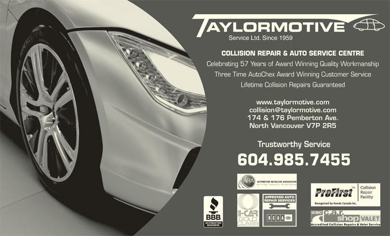 Taylormotive Service Ltd (604-985-7455) - Display Ad - North Vancouver V7P 2R5 Trustworthy Service 604.985.7455 SERVICE LTD. SINCE 1959 Service Ltd. Since 1959 COLLISION REPAIR & AUTO SERVICE CENTRE Celebrating 57 Years of Award Winning Quality Workmanship Three Time AutoChex Award Winning Customer Service Lifetime Collision Repairs Guaranteed www.taylormotive.com 174 & 176 Pemberton Ave.