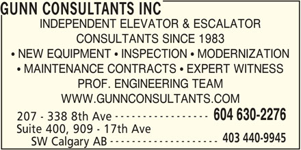 Gunn Consultants Inc (604-630-2276) - Display Ad - GUNN CONSULTANTS INC INDEPENDENT ELEVATOR & ESCALATOR CONSULTANTS SINCE 1983  NEW EQUIPMENT  INSPECTION  MODERNIZATION  MAINTENANCE CONTRACTS  EXPERT WITNESS PROF. ENGINEERING TEAM WWW.GUNNCONSULTANTS.COM ----------------- 604 630-2276 -------------------- SW Calgary AB 207 - 338 8th Ave Suite 400, 909 - 17th Ave 403 440-9945
