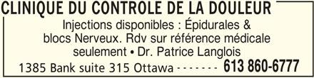 Clinique Médicale Du Contrôle De La Douleur (613-860-6777) - Annonce illustrée======= - CLINIQUE DU CONTROLE DE LA DOULEUR Injections disponibles : Épidurales & blocs Nerveux. Rdv sur référence médicale seulement  Dr. Patrice Langlois ------- 613 860-6777 1385 Bank suite 315 Ottawa CLINIQUE DU CONTROLE DE LA DOULEUR