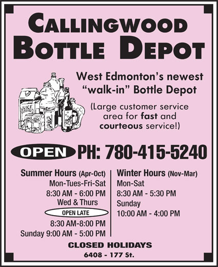 Callingwood Bottle Depot (780-415-5240) - Display Ad - (Nov-Mar)Summer Hours (Apr-Oct) Mon-SatMon-Tues-Fri-Sat 8:30 AM - 5:30 PM8:30 AM - 6:00 PM Wed & Thurs Sunday OPEN LATE 10:00 AM - 4:00 PM 8:30 AM-8:00 PM Sunday 9:00 AM - 5:00 PM CLOSED HOLIDAYS OPEN PH: 780-415-5240 Winter Hours (Nov-Mar)Summer Hours (Apr-Oct) Mon-SatMon-Tues-Fri-Sat 8:30 AM - 5:30 PM8:30 AM - 6:00 PM Wed & Thurs Sunday OPEN LATE 10:00 AM - 4:00 PM 8:30 AM-8:00 PM Sunday 9:00 AM - 5:00 PM CLOSED HOLIDAYS Winter Hours OPEN PH: 780-415-5240