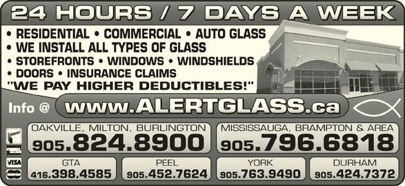 "Alert Glass 24/7 Auto, Residential, Commercial (905-824-8900) - Display Ad - 24 HOURS / 7 DAYS A WEEK24 HOURS / 7 DAYS A WEEK RESIDENTIAL   COMMERCIAL   AUTO GLASSASS WE INSTALL ALL TYPES OF GLASS STOREFRONTS   WINDOWS   WINDSHIELDSS DOORS   INSURANCE CLAIMS ""WE PAY HIGHER DEDUCTIBLES!""!"" OAKVILLE, MILTON, BURLINGTON MISSISSAUGA, BRAMPTON & AREAVILLE, MILTON, BURLINGTONSISSAUGA, BRAMPTON & AREA 905.824.8900 905.796.6818905.824.8900 905.796.6818 GTA PEEL 905.763.9490 905.424.7372.398.4585 905.452.7624.763.9490.424.7372 YORK DURHAM PEEL YORK 416.398.4585 905.452.7624"