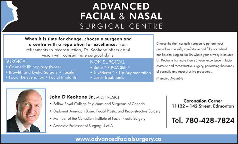 Advanced Facial & Nasal Surgery Centre (780-428-7824) - Display Ad - non-hospital surgical facility where your privacy is assured. Dr. Keohane has more than 25 years experience in facial cosmetic and reconstructive surgery, performing thousands of cosmetic and reconstructive procedures. Choose the right cosmetic surgeon to perform your procedure in a safe, comfortable and fully accredited