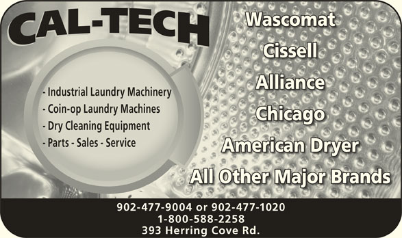 Cal-Tech Services Ltd (902-477-9004) - Display Ad - American DryerAmerican Dryer All Other Major BrandsAll Other Major Brands 902-477-9004 or 902-477-1020 1-800-588-2258 393 Herring Cove Rd. WascomatWascomat CissellCissell AllianceAlliance - Industrial Laundry Machinery- Industrial Laundry Machinery - Coin-op Laundry Machines- Coin-op Laundry Machines ChicagoChicago - Dry Cleaning Equipment- Dry Cleaning Equipment - Parts - Sales - Service- Parts - Sales - Service