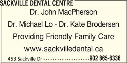Sackville Dental Centre (902-865-6336) - Display Ad - SACKVILLE DENTAL CENTRE Dr. John MacPherson Dr. Michael Lo - Dr. Kate Brodersen Providing Friendly Family Care www.sackvilledental.ca 902 865-6336 453 Sackville Dr --------------------