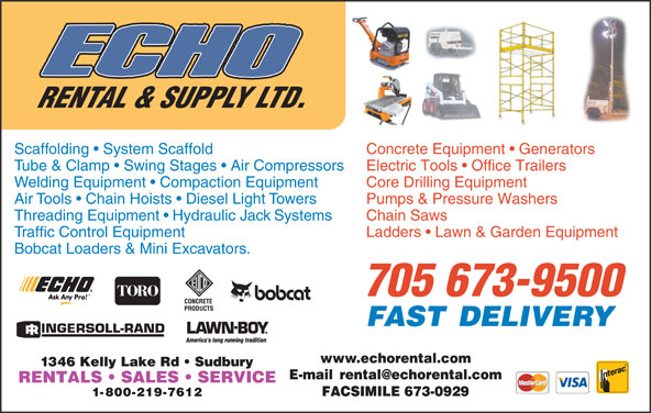 Echo Rental & Supply Ltd (705-673-9500) - Display Ad - Scaffolding   System Scaffold Concrete Equipment   Generators Tube & Clamp   Swing Stages   Air Compressors Electric Tools   Office Trailers Welding Equipment   Compaction Equipment Core Drilling Equipment Air Tools   Chain Hoists   Diesel Light Towers Pumps & Pressure Washers Threading Equipment   Hydraulic Jack Systems Chain Saws Traffic Control Equipment Ladders   Lawn & Garden Equipment Bobcat Loaders & Mini Excavators. 705 673-9500 www.echorental.com