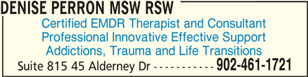 Denise Perron MSW RSW (902-461-1721) - Display Ad - Suite 815 45 Alderney Dr ----------- DENISE PERRON MSW RSWDENISE PERRON MSW RSW DENISE PERRON MSW RSW Certified EMDR Therapist and Consultant Professional Innovative Effective Support Addictions, Trauma and Life Transitions 902-461-1721