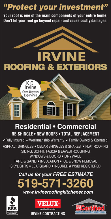 Irvine Contracting Inc (519-571-3260) - Display Ad - Don t let your roof go beyond repair and cause costly damages. ROOFING & EXTERIORS K.C. Irvine Over 40 years Experience Residential   Commercial RE-SHINGLE   NEW ROOFS   TOTAL REPLACEMENT Fully Insured  Workmanship Warranty  Family Owned & Operated ASPHALT SHINGLES   CEDAR SHINGLES & SHAKES    FLAT ROOFING SIDING, SOFFIT, FASCIA & EAVESTROUGHING WINDOWS & DOORS   DRYWALL TAPE & SAND   INSULATION   ICE & SNOW REMOVAL SKYLIGHTS   LEAFGUARD   INSURED & WSIB REGISTERED Call us for your FREE ESTIMATE 519-571-3260 www.irvineroofingkitchener.com certified installer IRVINE CONTRACTING Protect your investment Your roof is one of the main components of your entire home.