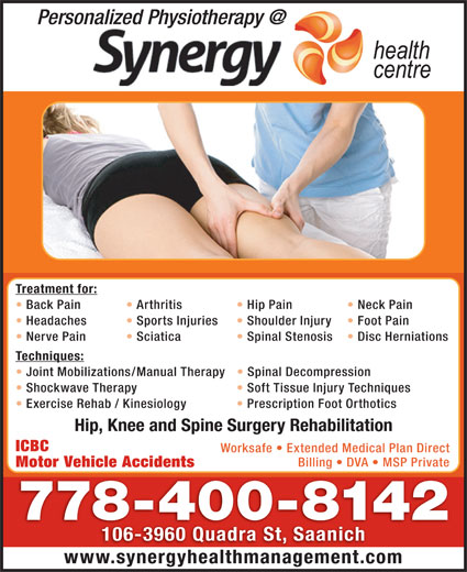 Synergy Health Centre (250-727-3737) - Display Ad - Treatment for: Back Pain Arthritis Neck Pain Headaches Sports Injuries Shoulder Injury Foot Pain Nerve Pain Hip Pain Sciatica Spinal Stenosis Disc Herniations Techniques: Joint Mobilizations/Manual Therapy Spinal Decompression Shockwave Therapy Soft Tissue Injury Techniques Exercise Rehab / Kinesiology Prescription Foot Orthotics Hip, Knee and Spine Surgery Rehabilitation ICBC Worksafe   Extended Medical Plan Direct Billing   DVA   MSP Private Motor Vehicle Accidents 778-400-8142 106-3960 Quadra St, Saanich www.synergyhealthmanagement.com