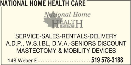 National Home Health Care (519-578-3188) - Display Ad - NATIONAL HOME HEALTH CARE SERVICE-SALES-RENTALS-DELIVERY A.D.P., W.S.I.BL, D.V.A.-SENIORS DISCOUNT MASTECTOMY & MOBILITY DEVICES 148 Weber E ---------------------- 519 578-3188