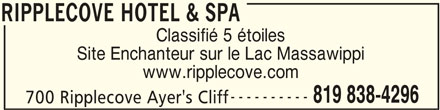 Ripplecove Hotel & Spa (819-838-4296) - Annonce illustrée======= - RIPPLECOVE HOTEL & SPA Classifié 5 étoiles Site Enchanteur sur le Lac Massawippi www.ripplecove.com ---------- 819 838-4296 700 Ripplecove Ayer's Cliff RIPPLECOVE HOTEL & SPA