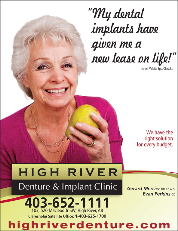 High River Denture & Implant Clinic (403-652-1111) - Display Ad - My dental implants have given me a new lease on life! PATIENTValetta Epp, Okotoks We have the right solution for every budget. Gerard Mercier DD.F.C.A.D. Evan Perkins DD 403-652-1111 103, 520 Macleod Tr SW, High River, AB Claresholm Satellite Office: 1-403-625-1700 highriverdenture.co