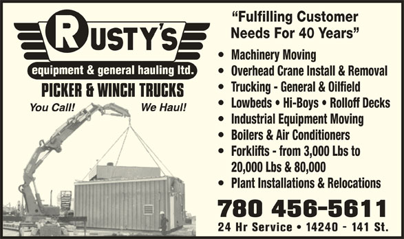 Rusty's Equipment & General Hauling Ltd (780-456-5611) - Display Ad - Fulfilling Customer Needs For 40 Years Machinery Moving Overhead Crane Install & Removal Trucking - General & Oilfield Lowbeds   Hi-Boys   Rolloff Decks Industrial Equipment Moving Boilers & Air Conditioners Forklifts - from 3,000 Lbs to 20,000 Lbs & 80,000 Plant Installations & Relocations 780 456-5611 24 Hr Service   14240 - 141 St.
