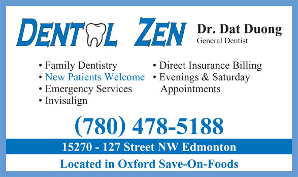 Dental Zen (780-478-5188) - Display Ad - General Dentist Family Dentistry Direct Insurance Billing New Patients Welcome  Evenings & Saturday Emergency Services Appointments Invisalign 780 478-5188 15270 - 127 Street NW Edmonton Located in Oxford Save-On-Foods Dr. Dat Duong